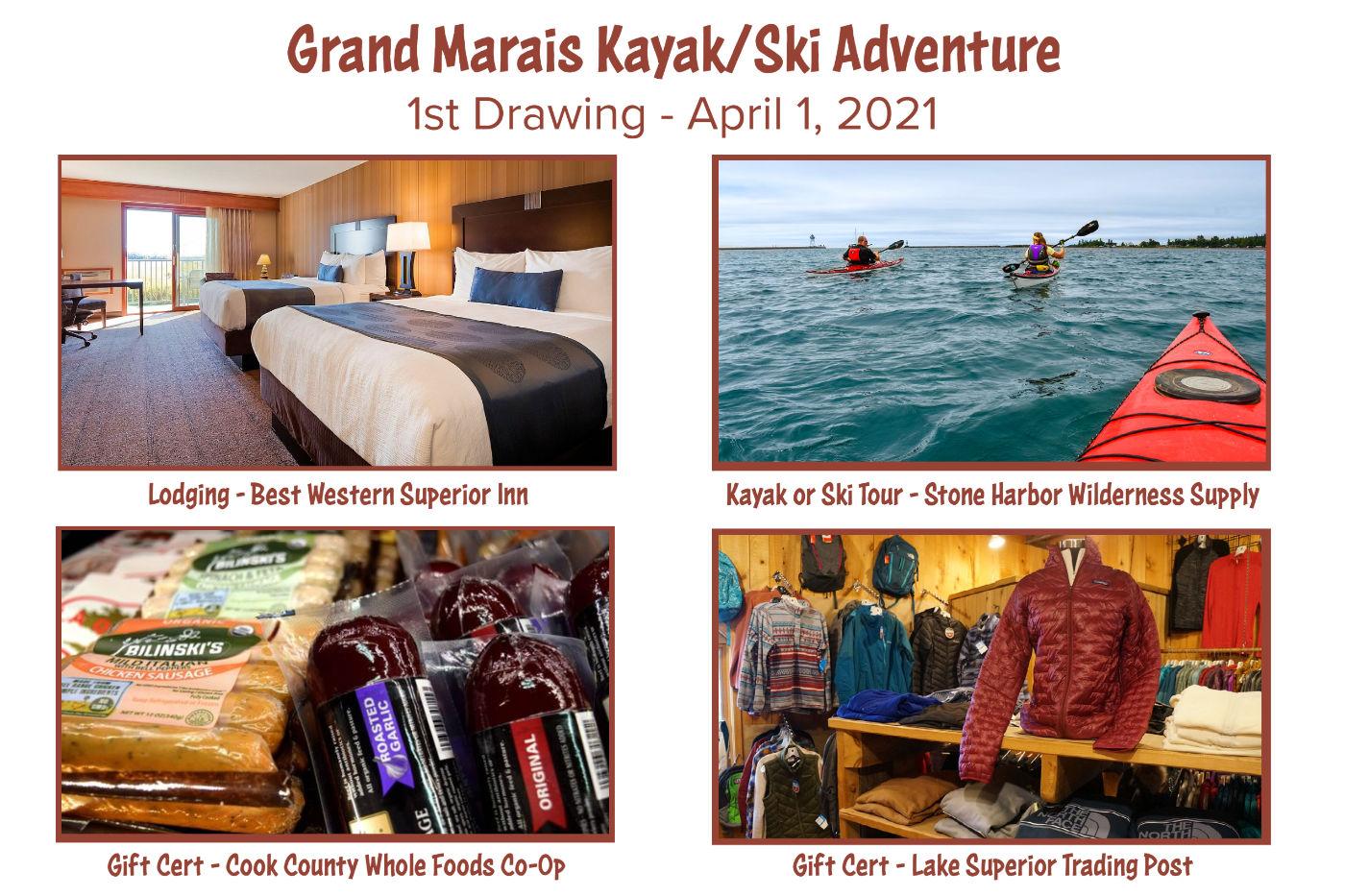 Grand Marais Kayak/Ski Adventure. 1st Drawing - April 1, 2021. Lodging - Best Western Superior Inn. Kayak or Ski Tour - Stone Harbor Wilderness Supply. Gift Cert - Cook County Whole Foods Co-Op. Gift Cert - Lake Superior Trading Post.