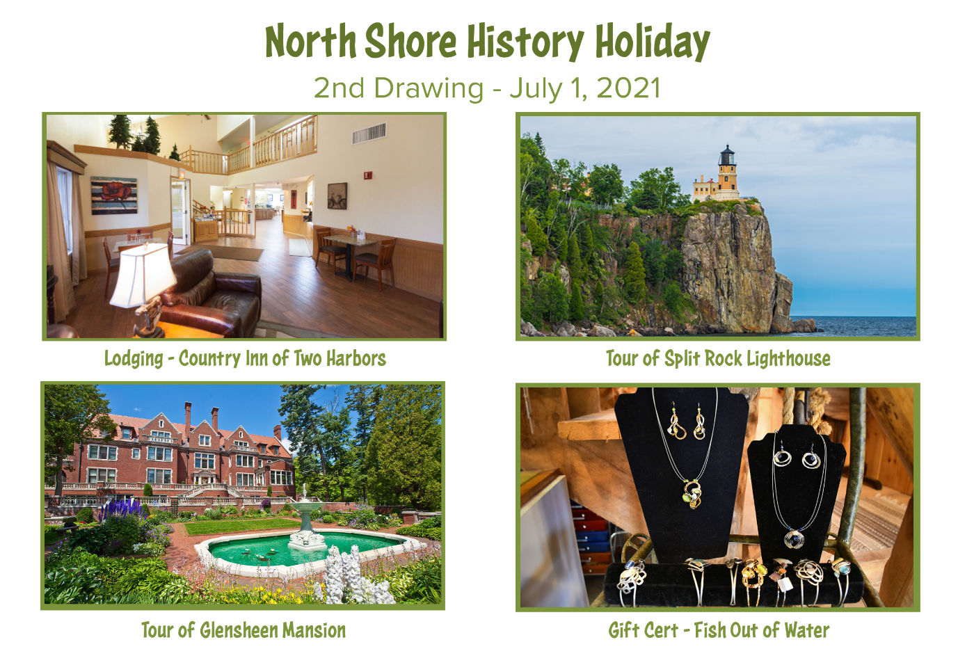 North Shore History Holiday. 2nd Drawing - July 1, 2021. Lodging - Country Inn of Two Harbors. Tour of Split Rock Lighthouse. Tour of Glensheen Mansion. Gift Cert - Fish Out of Water.