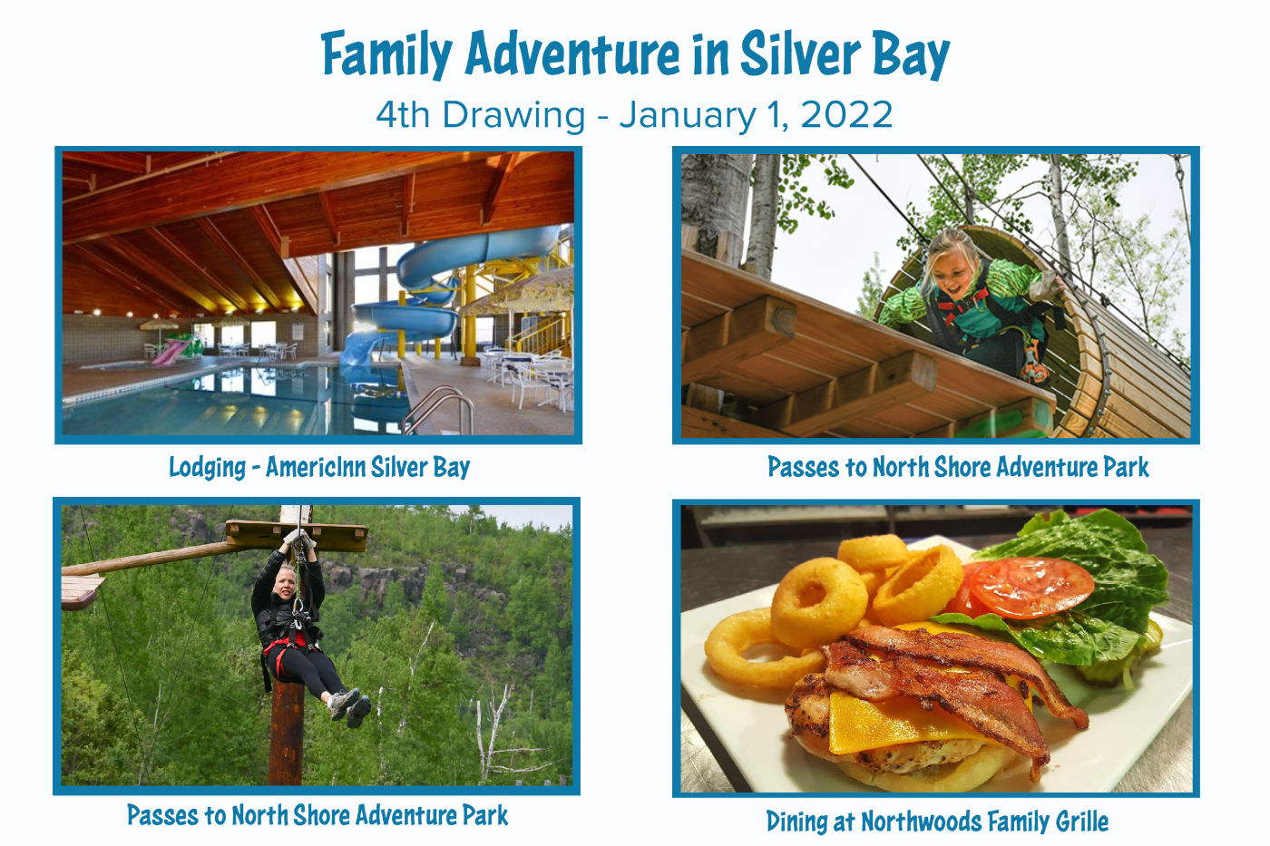Family Adventure in Silver Bay. 4th Drawing - January 1, 2022. Lodging - AmericInn Silver Bay. Passes to North Shore Adventure Park. Dining at Northwoods Family Grille.